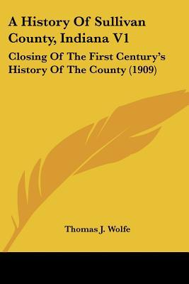 A History Of Sullivan County, Indiana V1: Closing Of The First Century's History Of The Coun... written by Thomas J. Wolfe (Editor)