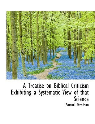 A Treatise on Biblical Criticism Exhibiting a Systematic View of that Science book written by Samuel Davidson