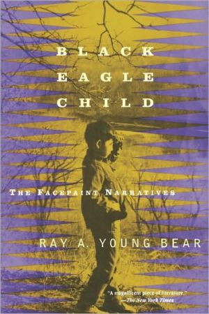 Black Eagle Child: The Facepaint Narratives book written by Ray A. Young Bear