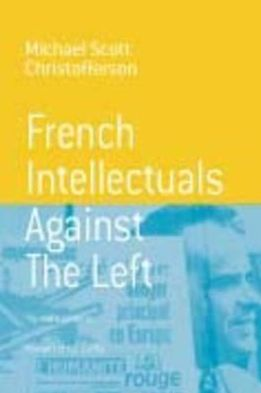 French Intellectuals Against the Left: The Antitotalitarian Moment of the 1970's book written by Michael Scott Christofferson