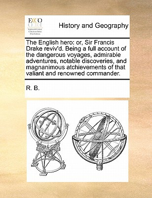 The English Hero: Or, Sir Francis Drake Reviv'd. Being a Full Account of the Dangerous Voyages, Admirable Adventures, Notable Discoverie book written by R. B., B. , R. B.
