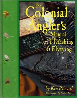 The Colonial Angler's Manual of Fly Fishing and Flytying book written by Ken Reinard