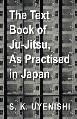 The Text-Book of Ju-Jitsu, as Practised in Japan - Being a Simple Treatise on the Japanese Method of Self Defence written by S. K. Uyenishi