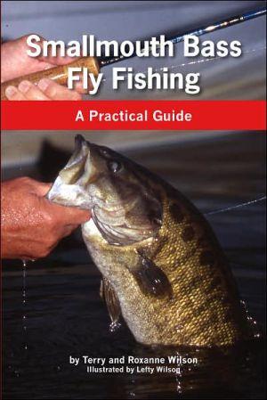 Smallmoth Bass Fly Fishing: A Practical Guide book written by Terry Wilson, Roxanne Wilson, Lefty Wilson