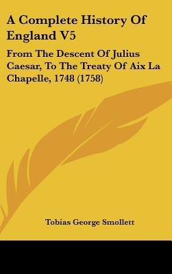 A Complete History Of England V5: From The Descent Of Julius Caesar, To The Treaty Of Aix La... written by Tobias George Smollett