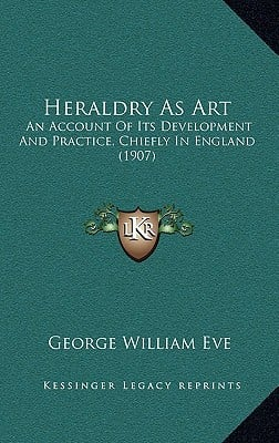 Heraldry as Art: An Account of Its Development and Practice, Chiefly in England (1907) book written by Eve, George William