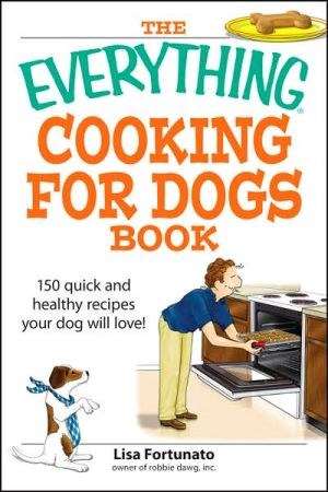 Everything Cooking for Dogs Book: 100 quick and easy healthy recipes your dog will bark for! book written by Lisa Fortunato