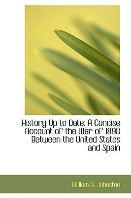 History Up to Date: A Concise Account of the War of 1898 Between the United States and Spain written by William A. Johnston