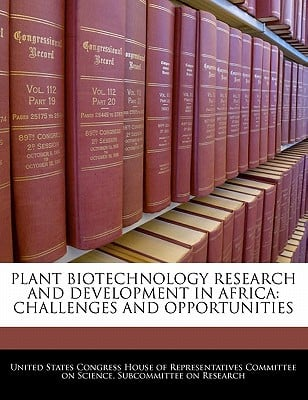 Plant Biotechnology Research and Development in Africa: Challenges and Opportunities written by United States Congress House of Represen