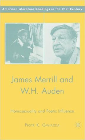 James Merrill and W.H. Auden: Homosexuality and Poetic Influence book written by Piotr K. Gwiazda