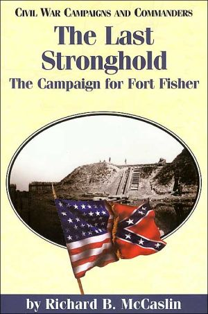 The Last Stronghold (Civil War Campaigns and Commanders Series): The Campaign for Fort Fisher book written by Richard McCaslin