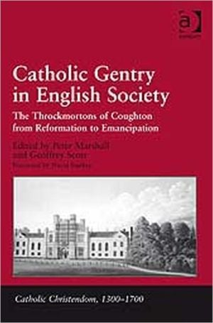 Catholic Gentry in English Society-The Throckmortons of Coughton from Reformation to Emancipation book written by Peter Marshall