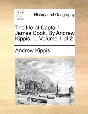 The Life of Captain James Cook. by Andrew Kippis, ... Volume 1 of 2 book written by Kippis, Andrew