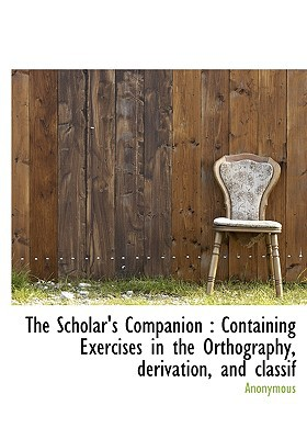 The Scholar's Companion: Containing Exercises in the Orthography, Derivation, and Classif book written by Anonymous