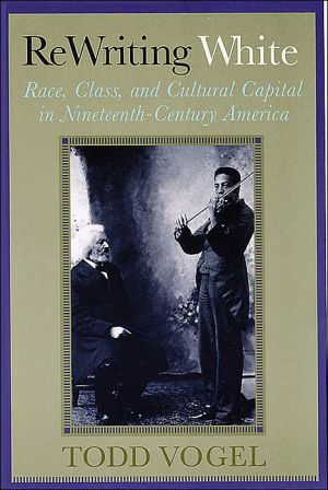 Rewriting White: Race, Class, and Cultural Capital in Nineteenth-Century America book written by Todd Vogel