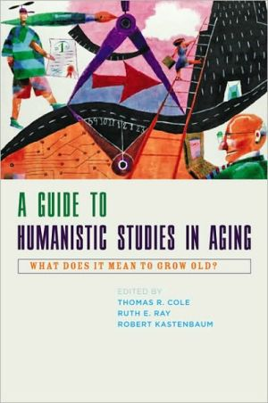 A Guide to Humanistic Studies in Aging: What Does It Mean to Grow Old? book written by Thomas R. Cole