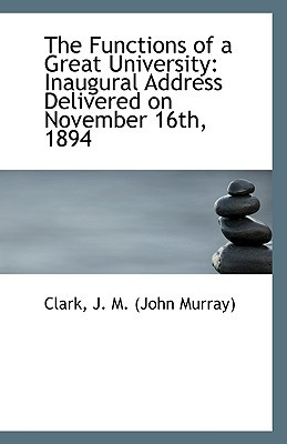 The Functions of a Great University: Inaugural Address Delivered on November 16th, 1894 book written by J. M. (John Murray), Clark