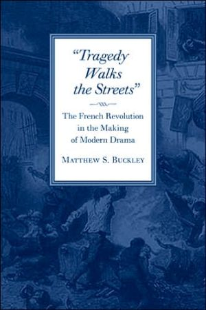 Tragedy Walks the Streets: The French Revolution in the Making of Modern Drama book written by Matthew S. Buckley