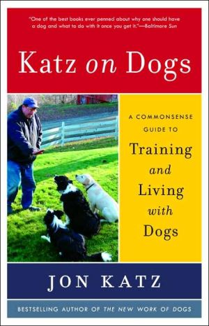 Katz on Dogs: A Commonsense Guide to Training and Living with Dogs written by Jon Katz
