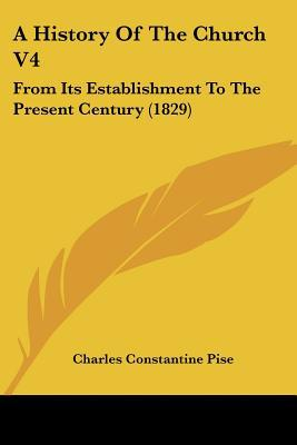 A History Of The Church V4: From Its Establishment To The Present Century (1829) written by Charles Constantine Pise