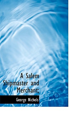 A Salem Shipmaster and Merchant; book written by Nichols, George