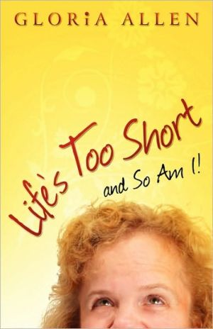 Life's Too Short And So Am I book written by Gloria Allen