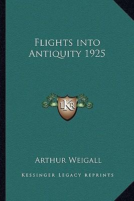 Flights Into Antiquity 1925 book written by Weigall, Arthur