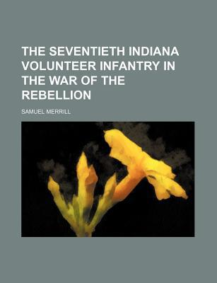 The Seventieth Indiana Volunteer Infantry in the War of the Rebellion book written by Merrill, Samuel, III