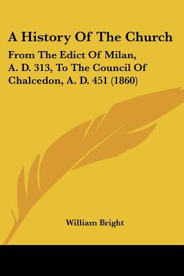 A History Of The Church: From The Edict Of Milan, A. D. 313, To The Council Of Chalcedon, A.... written by William Bright