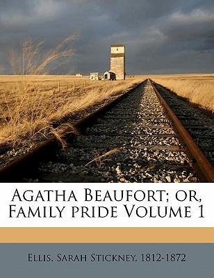 Agatha Beaufort; Or, Family Pride Volume 1 book written by ELLIS, SARAH STICKNE , Ellis, Sarah Stickney 1812