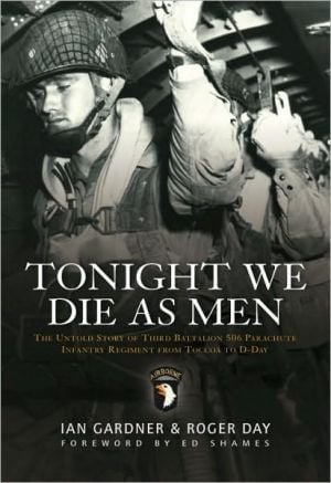 Tonight We Die As Men: The Untold Story of Third Batallion 506 Infantry Regiment from Toccoa to D-Day book written by Ian Gardner