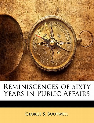Reminiscences of Sixty Years in Public Affairs book written by Boutwell, George S.
