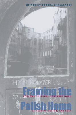 Framing the Polish Home: Postwar Literary and Cultural Constructions of Hearth, Homeland, and Self book written by Bozena Shallcross