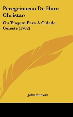 Peregrinacao de Hum Christao: Ou Viagem Para a Cidade Celeste (1782) written by Bunyan, John