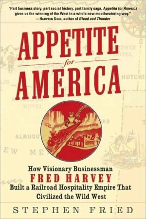 Appetite for America: How Visionary Businessman Fred Harvey Built a Railroad Hospitality Empire That Civilized the Wild West book written by Stephen Fried