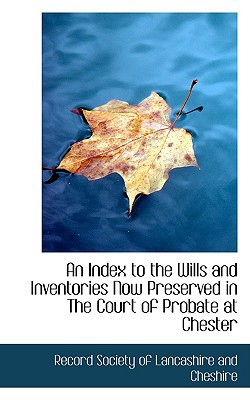 An Index to the Wills and Inventories Now Preserved in the Court of Probate at Chester written by Society of Lancashire and Cheshire, Re