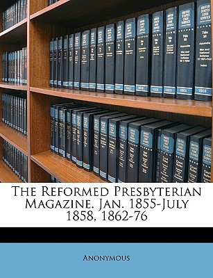 The Reformed Presbyterian Magazine. Jan. 1855-July 1858, 1862-76 book written by Anonymous