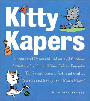 Kitty Kapers: Dozens and Dozens of Indoor and Outdoor Activities for You and Your Feline Friend - Tricks and Games, Arts and Crafts, Stories and Songs and Much More! book written by Martha Bayless