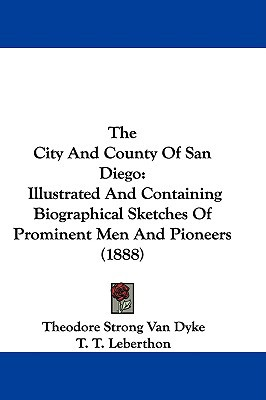 The City and County of San Diego: Illustrated and Containing Biographical Sketches of Prominent Men and Pioneers (1888) written by Dyke, Theodore Strong Van , Leberthon, T. T. , Taylor, A.