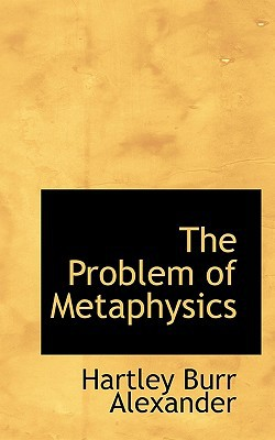 The Problem of Metaphysics book written by Alexander, Hartley Burr