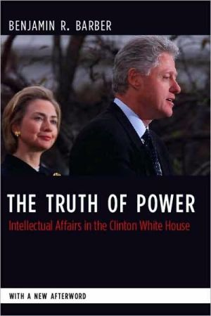 The Truth to Power: Intellectual Affairs in the Clinton White House book written by Benjamin Barber