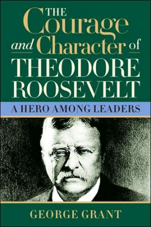 Courage and Character of Theodore Roosevelt: A Hero among Leaders book written by George Grant