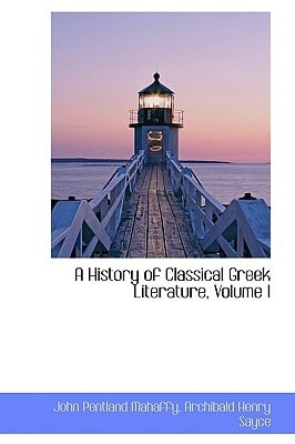 A History of Classical Greek Literature, Volume I written by John Pentland Mahaffy