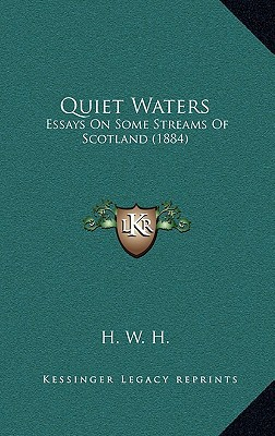 Quiet Waters: Essays on Some Streams of Scotland (1884) written by H. W. H.
