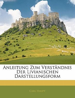 Anleitung Zum Verstndnis Der Livianischen Darstellungsform book written by Haupt, Carl