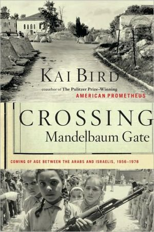 Crossing Mandelbaum Gate: Coming of Age Between the Arabs and Israelis, 1956-1978 book written by Kai Bird