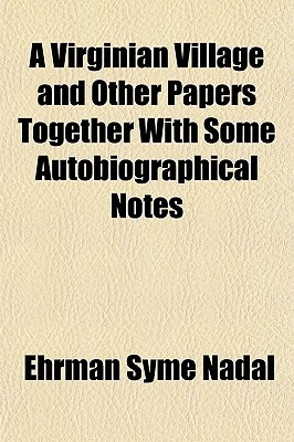 A Virginian Village and Other Papers Together with Some Autobiographical Notes book written by Nadal, Ehrman Syme