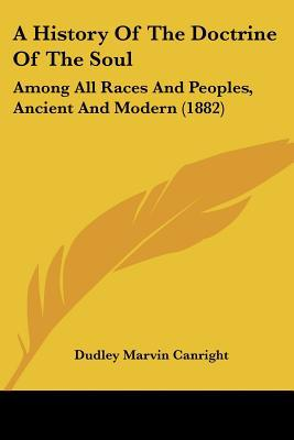 A History Of The Doctrine Of The Soul: Among All Races And Peoples, Ancient And Modern (1882) written by Dudley Marvin Canright