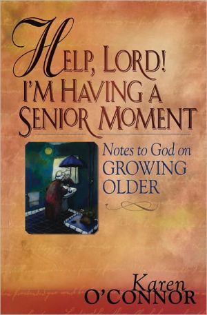 Help, Lord! I'm Having a Senior Moment: Notes to God on Growing Older book written by Karen O'Connor