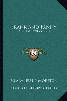 Frank and Fanny: A Rural Story (1851) written by Moreton, Clara Jessup